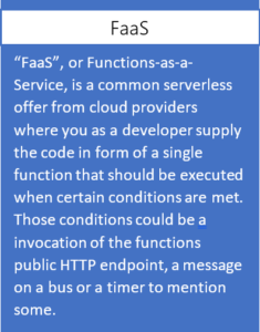 FaaS, or Functions-as-a-Service, is a common serverless offer from cloud providers where you as a developer supply the code in form of a single function that should be executed when certain conditions are met. Those conditions could be a invocation of the functions public HTTP endpoint, a message on a bus or a timer to mention some.